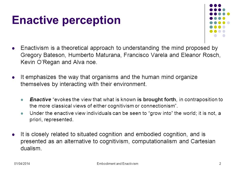 01/04/2014Embodiment and Enactivism2 Enactive perception Enactivism is a theoretical approach to understanding the mind proposed by Gregory Bateson, Humberto Maturana, Francisco Varela and Eleanor Rosch, Kevin ORegan and Alva noe.