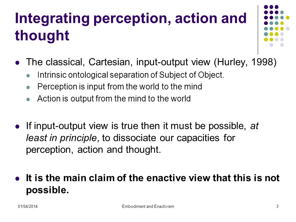 01/04/2014Embodiment and Enactivism3 Integrating perception, action and thought The classical, Cartesian, input-output view (Hurley, 1998) Intrinsic ontological separation of Subject of Object.