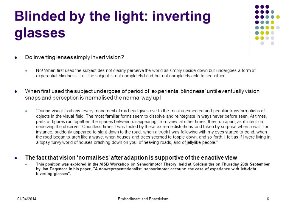 01/04/2014Embodiment and Enactivism6 Blinded by the light: inverting glasses Do inverting lenses simply invert vision.