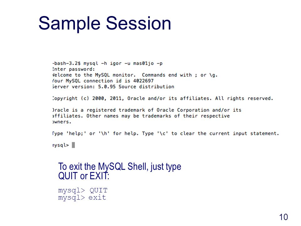 10 Sample Session To exit the MySQL Shell, just type QUIT or EXIT: mysql> QUIT mysql> exit