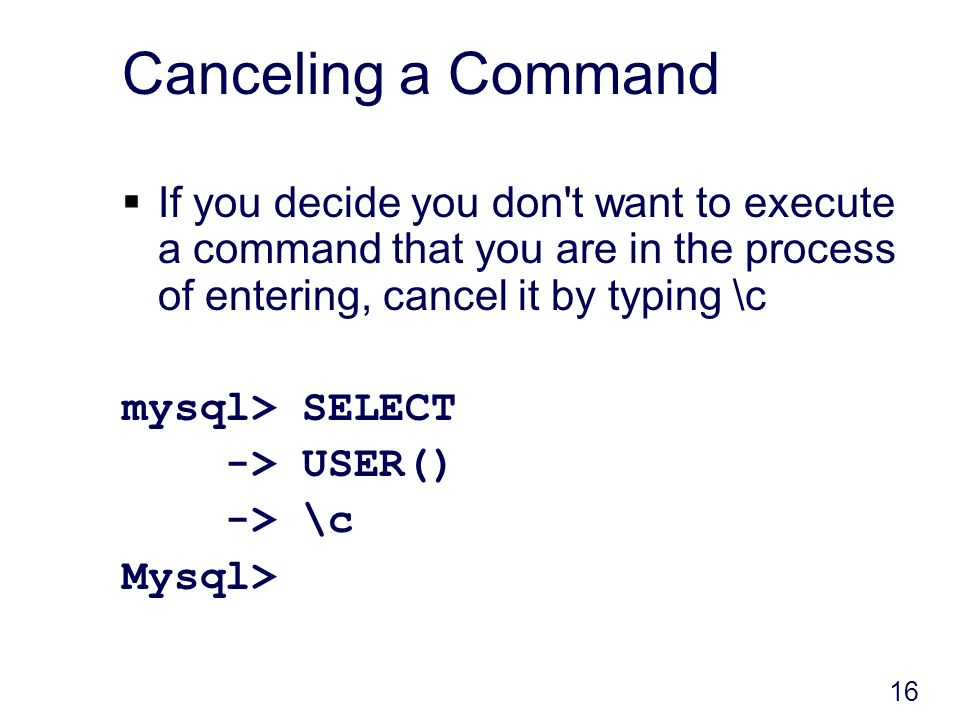 16 Canceling a Command If you decide you don t want to execute a command that you are in the process of entering, cancel it by typing \c mysql> SELECT -> USER() -> \c Mysql>