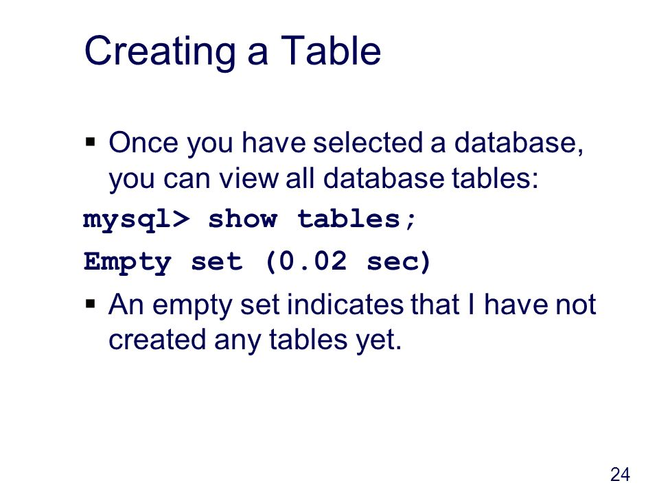 24 Creating a Table Once you have selected a database, you can view all database tables: mysql> show tables; Empty set (0.02 sec) An empty set indicates that I have not created any tables yet.