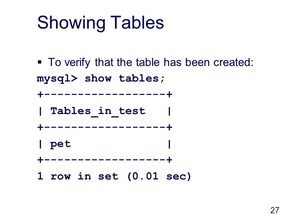 27 Showing Tables To verify that the table has been created: mysql> show tables; +------------------+ | Tables_in_test | +------------------+ | pet | +------------------+ 1 row in set (0.01 sec)