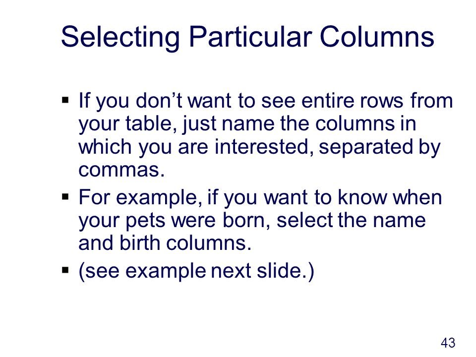 43 Selecting Particular Columns If you dont want to see entire rows from your table, just name the columns in which you are interested, separated by commas.