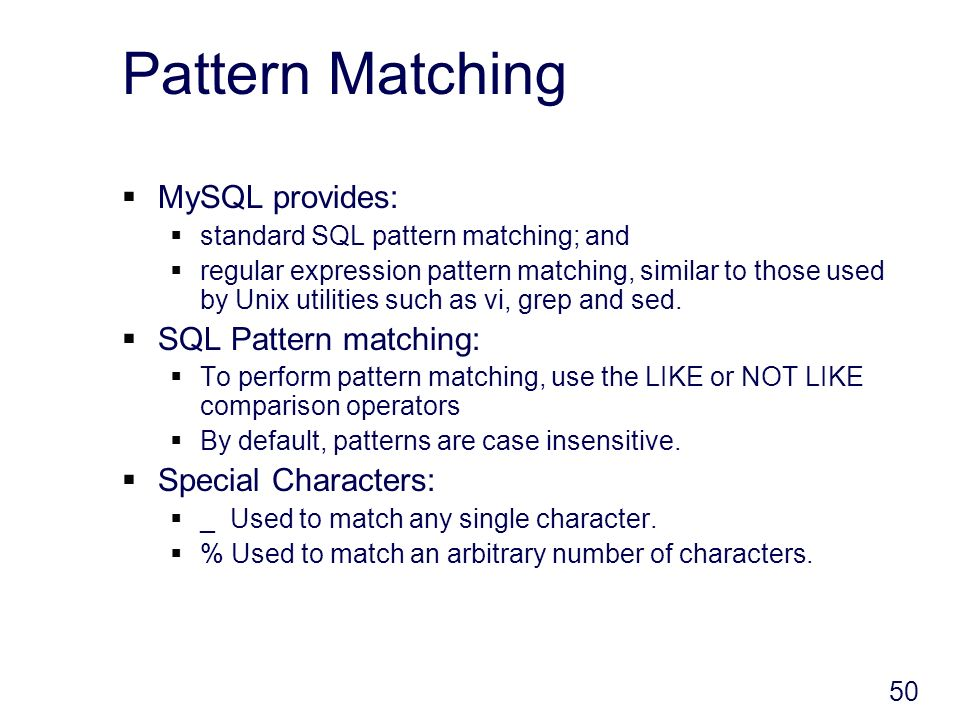 50 Pattern Matching MySQL provides: standard SQL pattern matching; and regular expression pattern matching, similar to those used by Unix utilities such as vi, grep and sed.