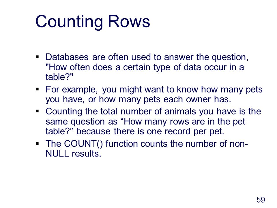 59 Counting Rows Databases are often used to answer the question, How often does a certain type of data occur in a table For example, you might want to know how many pets you have, or how many pets each owner has.