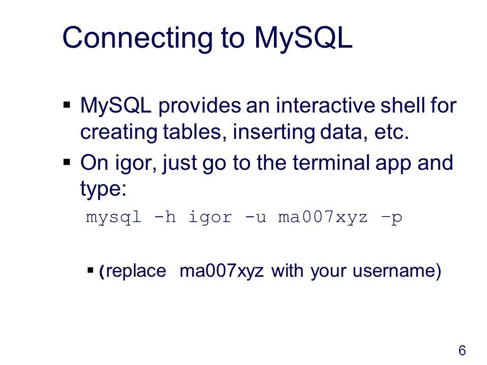 6 Connecting to MySQL MySQL provides an interactive shell for creating tables, inserting data, etc.