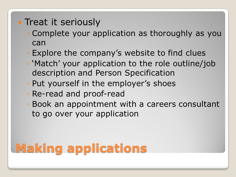 Making applications Treat it seriously Complete your application as thoroughly as you can Explore the companys website to find clues Match your application to the role outline/job description and Person Specification Put yourself in the employers shoes Re-read and proof-read Book an appointment with a careers consultant to go over your application