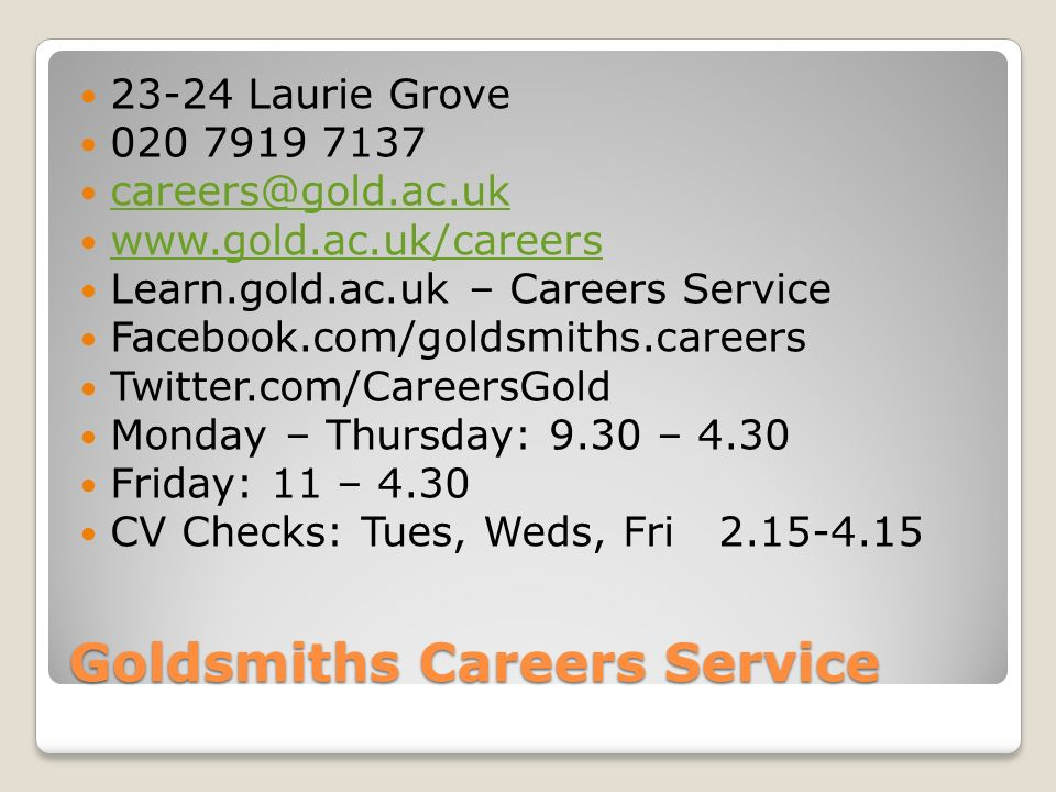 Goldsmiths Careers Service Laurie Grove Learn.gold.ac.uk – Careers Service Facebook.com/goldsmiths.careers Twitter.com/CareersGold Monday – Thursday: 9.30 – 4.30 Friday: 11 – 4.30 CV Checks: Tues, Weds, Fri