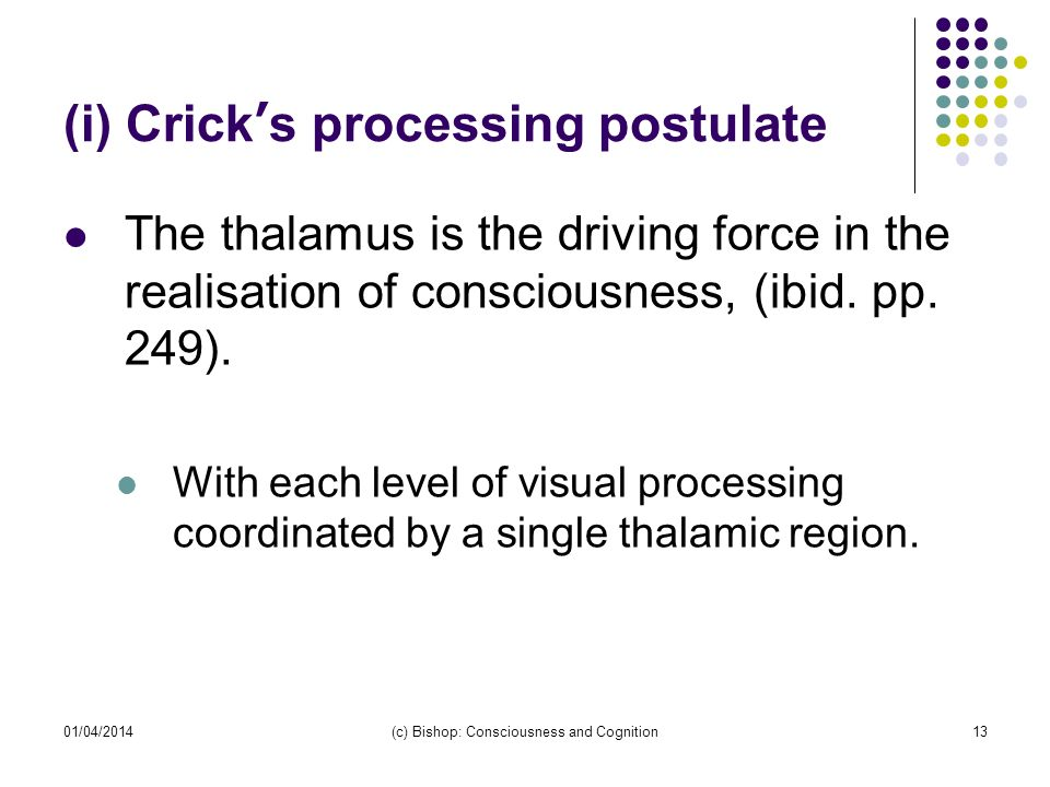 01/04/2014(c) Bishop: Consciousness and Cognition13 (i) Cricks processing postulate The thalamus is the driving force in the realisation of consciousn