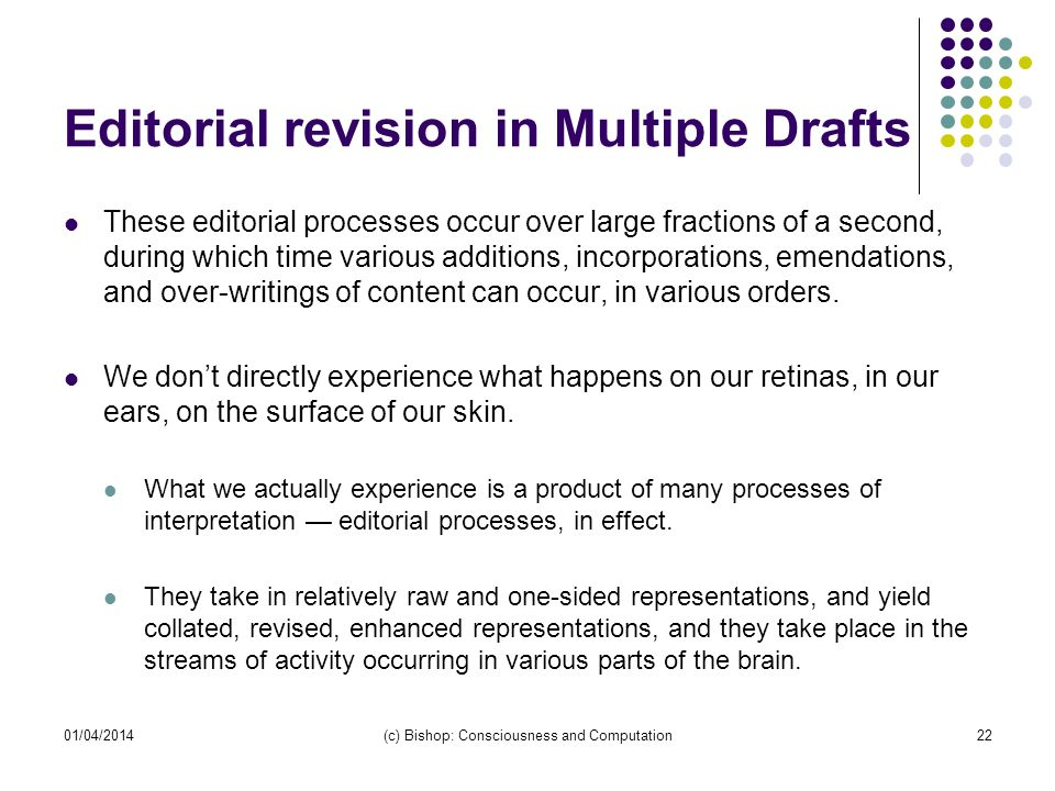 Editorial revision in Multiple Drafts These editorial processes occur over large fractions of a second, during which time various additions, incorporations, emendations, and over-writings of content can occur, in various orders.