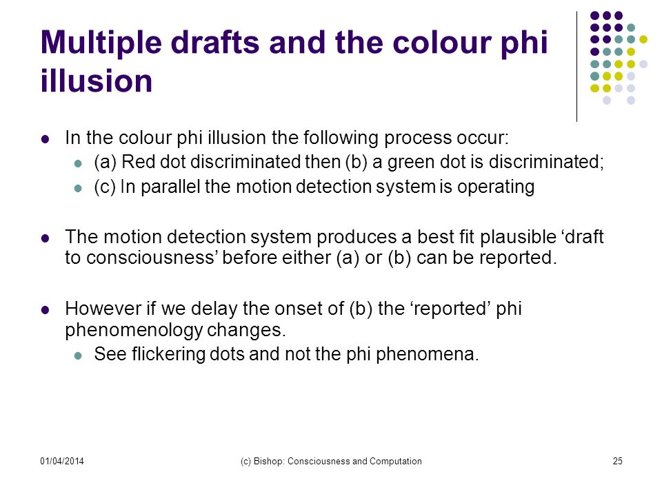 01/04/2014(c) Bishop: Consciousness and Computation25 Multiple drafts and the colour phi illusion In the colour phi illusion the following process occur: (a) Red dot discriminated then (b) a green dot is discriminated; (c) In parallel the motion detection system is operating The motion detection system produces a best fit plausible draft to consciousness before either (a) or (b) can be reported.