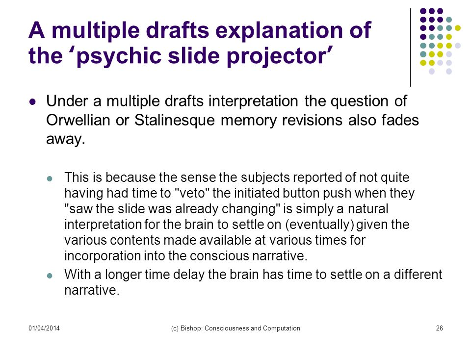 A multiple drafts explanation of the psychic slide projector Under a multiple drafts interpretation the question of Orwellian or Stalinesque memory revisions also fades away.