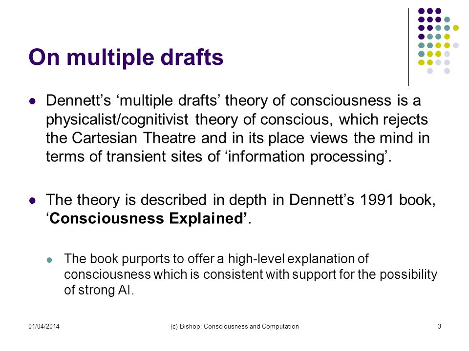 On multiple drafts Dennetts multiple drafts theory of consciousness is a physicalist/cognitivist theory of conscious, which rejects the Cartesian Theatre and in its place views the mind in terms of transient sites of information processing.