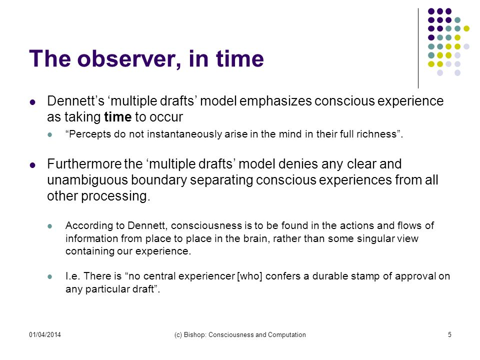 The observer, in time Dennetts multiple drafts model emphasizes conscious experience as taking time to occur Percepts do not instantaneously arise in the mind in their full richness.