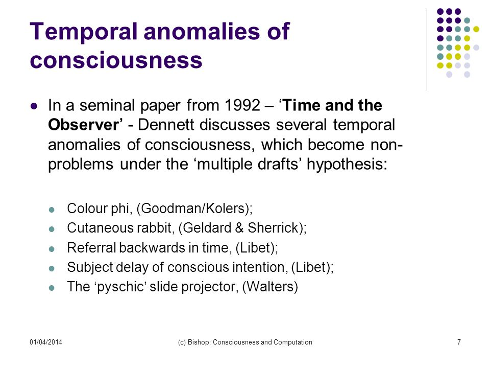 01/04/2014(c) Bishop: Consciousness and Computation7 Temporal anomalies of consciousness In a seminal paper from 1992 – Time and the Observer - Dennett discusses several temporal anomalies of consciousness, which become non- problems under the multiple drafts hypothesis: Colour phi, (Goodman/Kolers); Cutaneous rabbit, (Geldard & Sherrick); Referral backwards in time, (Libet); Subject delay of conscious intention, (Libet); The pyschic slide projector, (Walters)