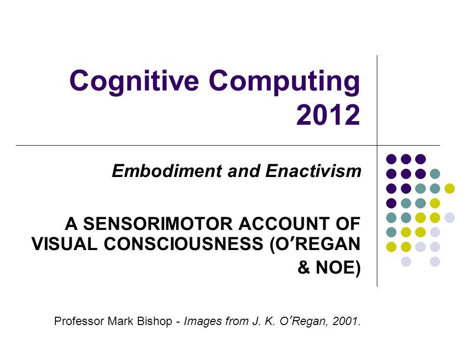 Cognitive Computing 2012 Embodiment and Enactivism A SENSORIMOTOR ACCOUNT OF VISUAL CONSCIOUSNESS (OREGAN & NOE) Professor Mark Bishop - Images from J