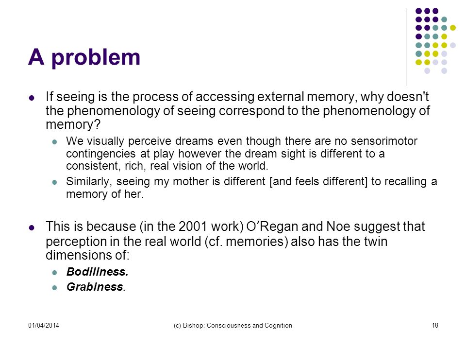 01/04/2014(c) Bishop: Consciousness and Cognition18 A problem If seeing is the process of accessing external memory, why doesn't the phenomenology of