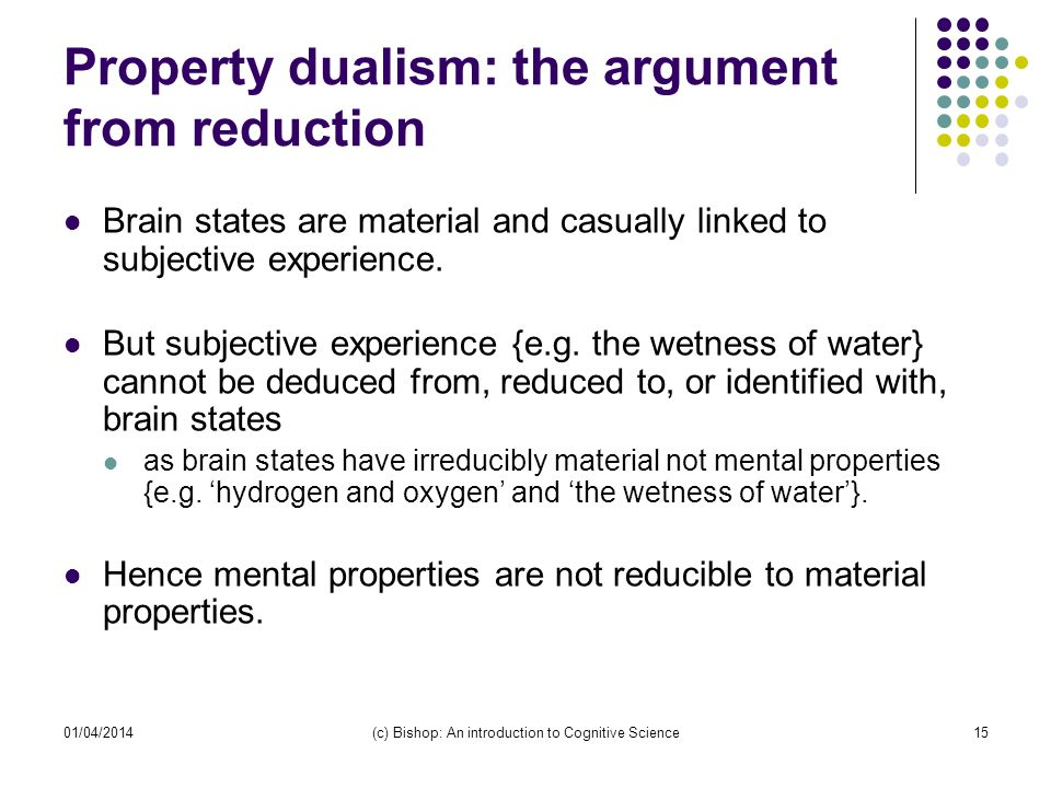 01/04/2014(c) Bishop: An introduction to Cognitive Science15 Property dualism: the argument from reduction Brain states are material and casually linked to subjective experience.