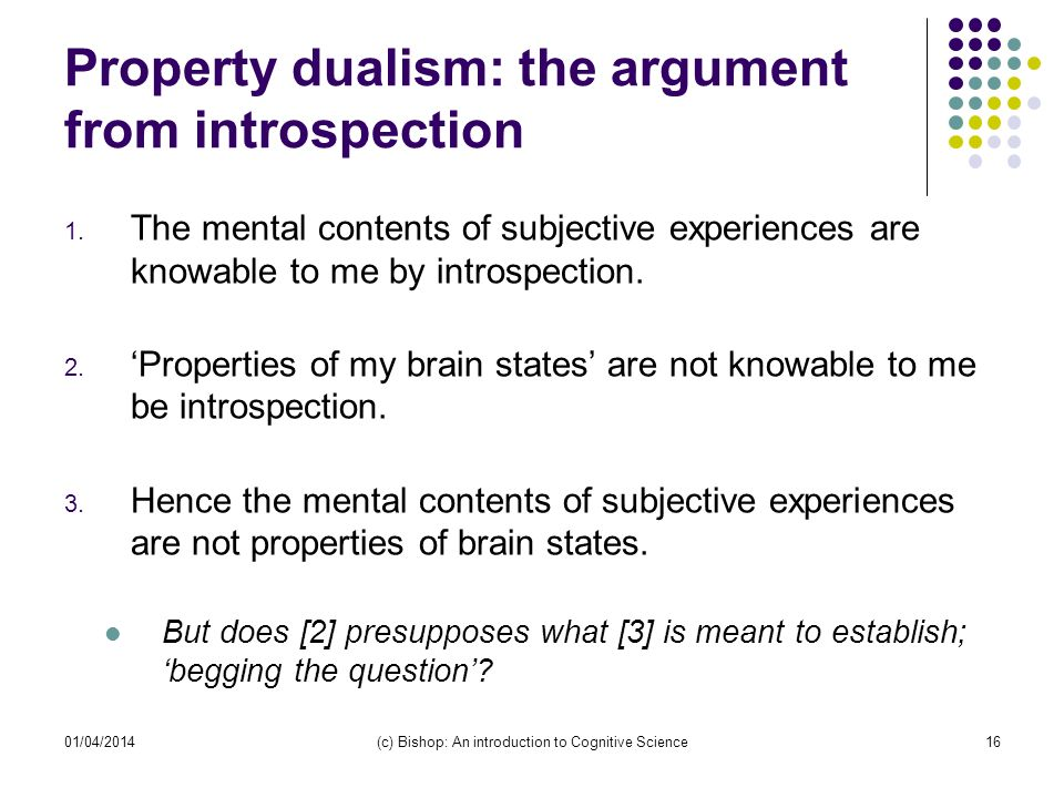 01/04/2014(c) Bishop: An introduction to Cognitive Science16 Property dualism: the argument from introspection 1.