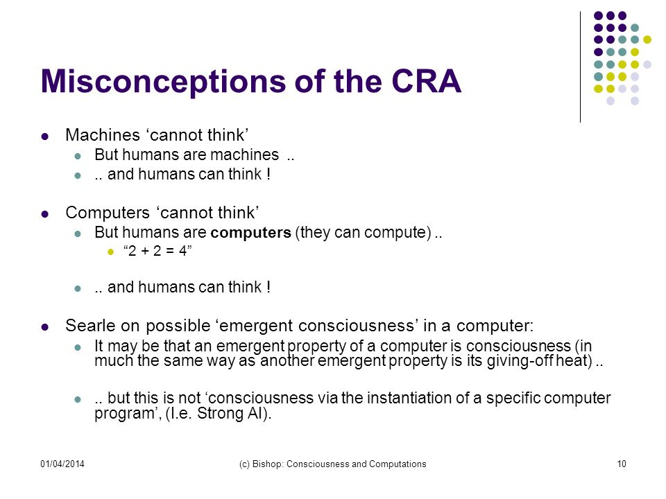 01/04/2014(c) Bishop: Consciousness and Computations10 Misconceptions of the CRA Machines cannot think But humans are machines....