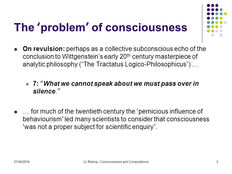 01/04/2014(c) Bishop: Consciousness and Computations2 The problem of consciousness On revulsion: perhaps as a collective subconscious echo of the conclusion to Wittgensteins early 20 th century masterpiece of analytic philosophy (The Tractatus Logico-Philosophicus) … 7: What we cannot speak about we must pass over in silence.