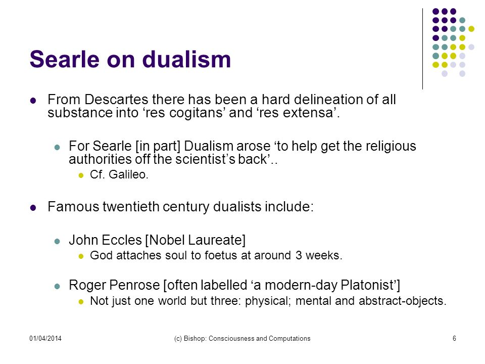 01/04/2014(c) Bishop: Consciousness and Computations6 Searle on dualism From Descartes there has been a hard delineation of all substance into res cogitans and res extensa.