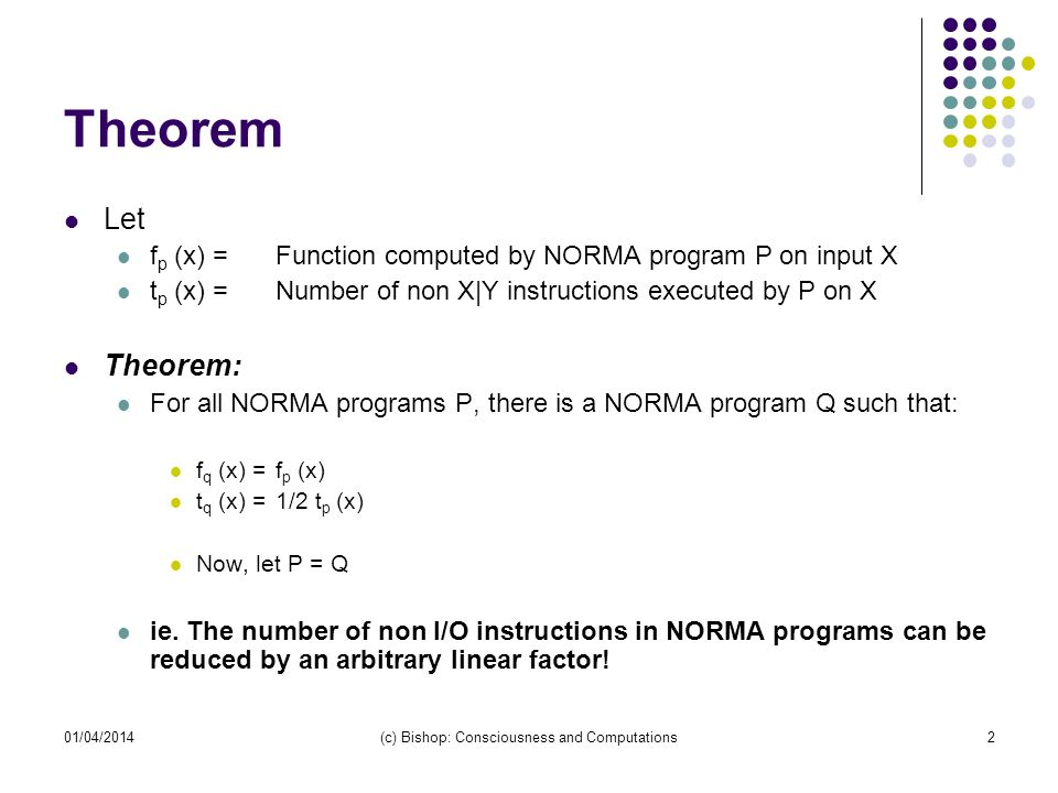 01/04/2014(c) Bishop: Consciousness and Computations2 Theorem Let f p (x) =Function computed by NORMA program P on input X t p (x) =Number of non X|Y instructions executed by P on X Theorem: For all NORMA programs P, there is a NORMA program Q such that: f q (x) =f p (x) t q (x) =1/2 t p (x) Now, let P = Q ie.
