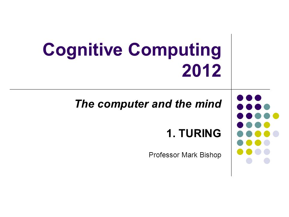 Cognitive Computing 2012 The computer and the mind 1. TURING Professor Mark Bishop