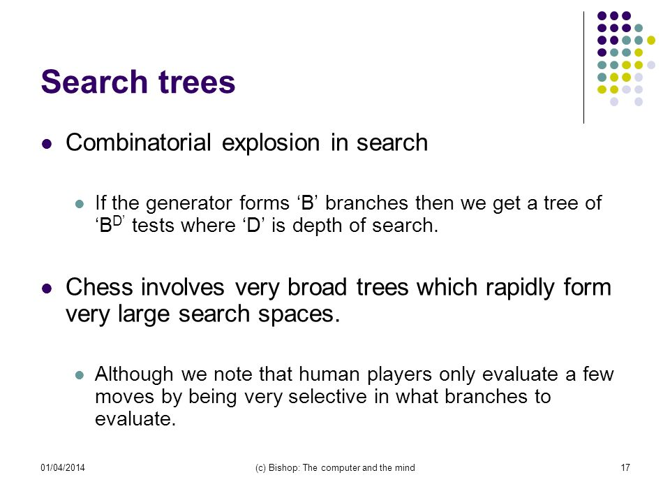 01/04/2014(c) Bishop: The computer and the mind17 Search trees Combinatorial explosion in search If the generator forms B branches then we get a tree ofB D tests where D is depth of search.