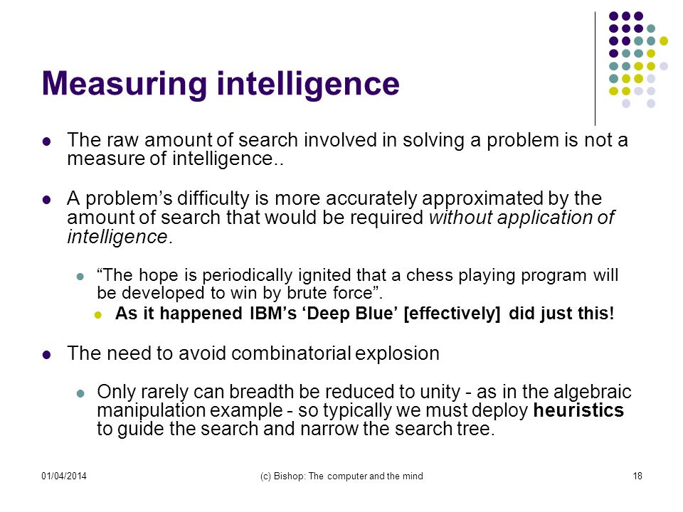 01/04/2014(c) Bishop: The computer and the mind18 Measuring intelligence The raw amount of search involved in solving a problem is not a measure of intelligence..