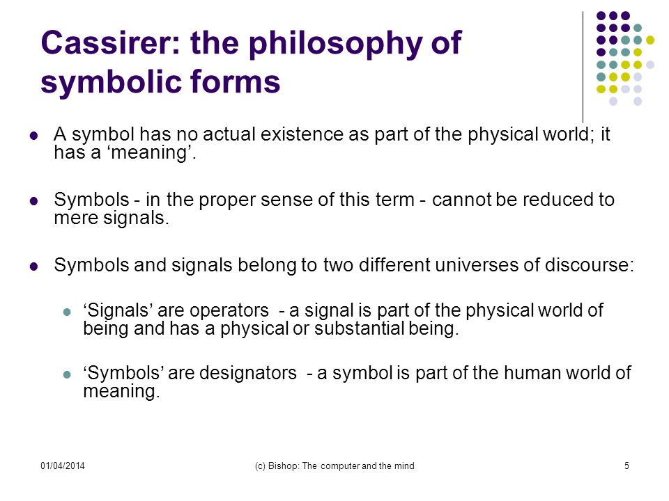 01/04/2014(c) Bishop: The computer and the mind5 Cassirer: the philosophy of symbolic forms A symbol has no actual existence as part of the physical world; it has a meaning.