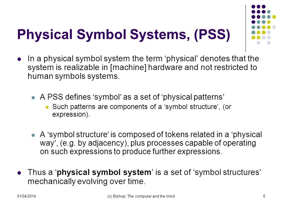 01/04/2014(c) Bishop: The computer and the mind6 Physical Symbol Systems, (PSS) In a physical symbol system the term physical denotes that the system is realizable in [machine] hardware and not restricted to human symbols systems.