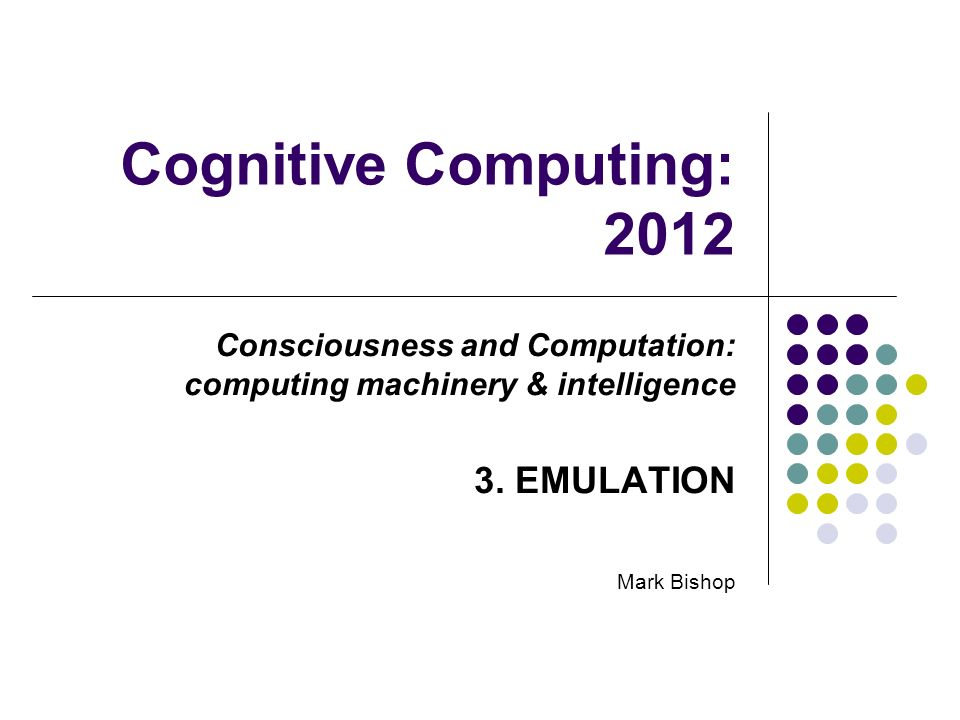 Cognitive Computing: 2012 Consciousness and Computation: computing machinery & intelligence 3. EMULATION Mark Bishop