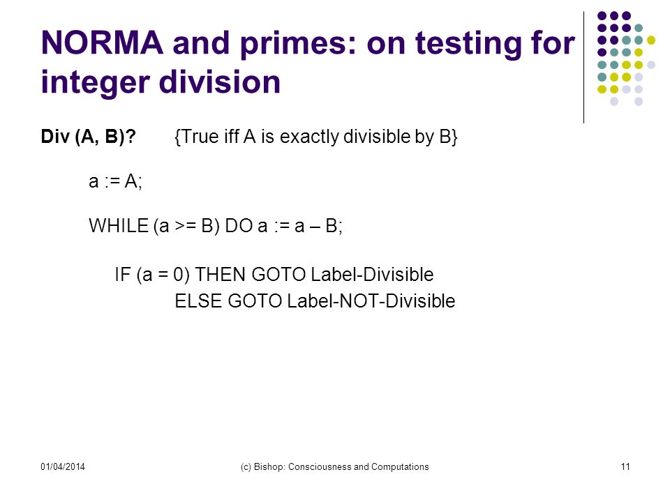 NORMA and primes: on testing for integer division Div (A, B)? {True iff A is exactly divisible by B} a := A; WHILE (a >= B) DO a := a – B; IF (a = 0)