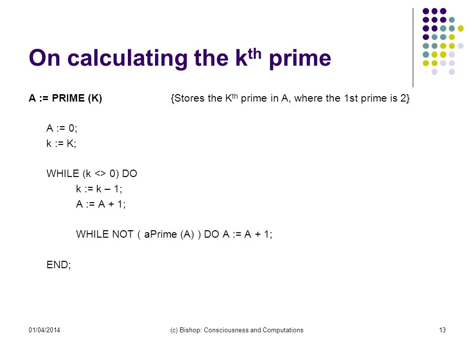 On calculating the k th prime A := PRIME (K){Stores the K th prime in A, where the 1st prime is 2} A := 0; k := K; WHILE (k <> 0) DO k := k – 1; A := A + 1; WHILE NOT ( aPrime (A) ) DO A := A + 1; END; 01/04/2014(c) Bishop: Consciousness and Computations13