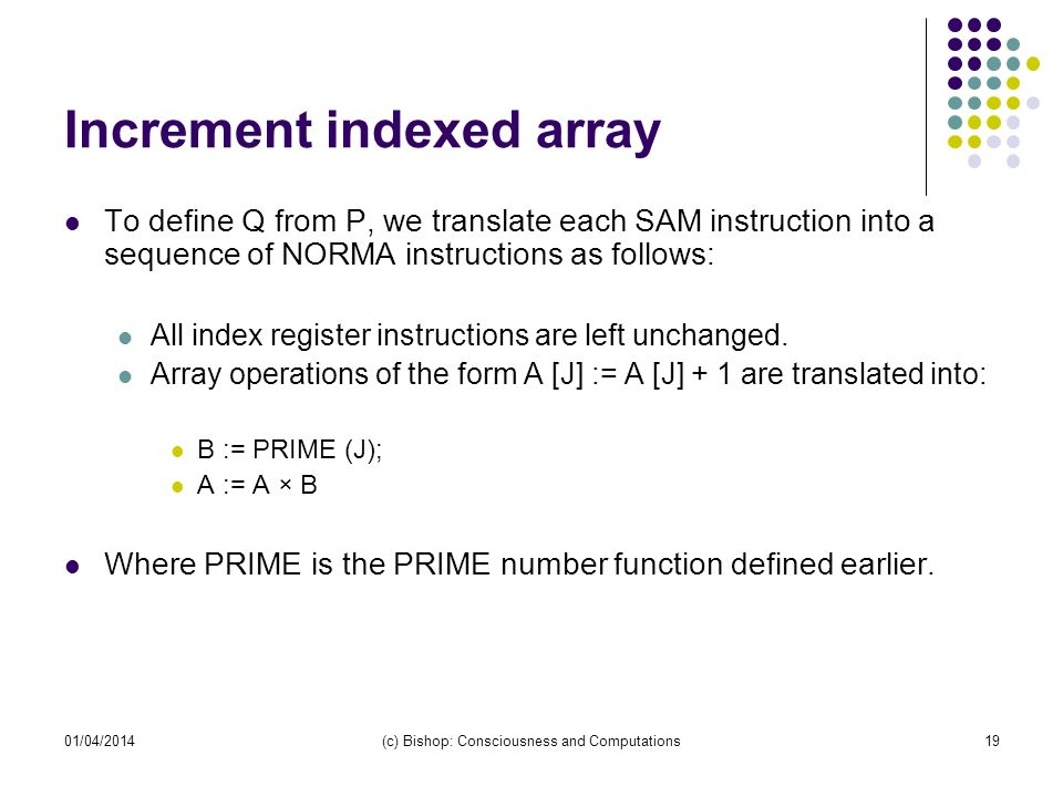 01/04/2014(c) Bishop: Consciousness and Computations19 Increment indexed array To define Q from P, we translate each SAM instruction into a sequence of NORMA instructions as follows: All index register instructions are left unchanged.