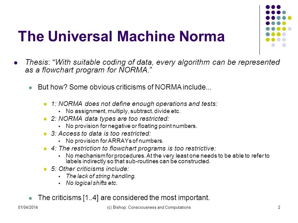 01/04/2014(c) Bishop: Consciousness and Computations2 The Universal Machine Norma Thesis: With suitable coding of data, every algorithm can be represe