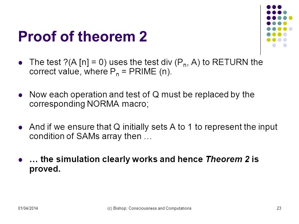 01/04/2014(c) Bishop: Consciousness and Computations23 Proof of theorem 2 The test ?(A [n] = 0) uses the test div (P n, A) to RETURN the correct value