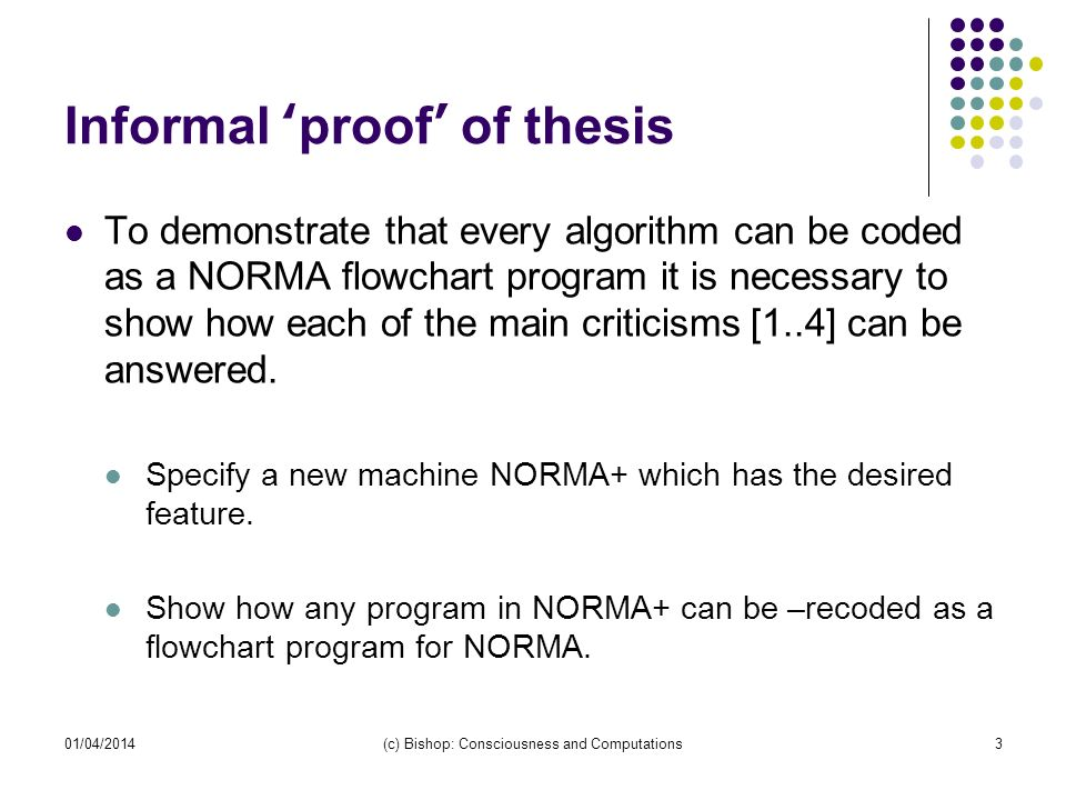01/04/2014(c) Bishop: Consciousness and Computations3 Informal proof of thesis To demonstrate that every algorithm can be coded as a NORMA flowchart p