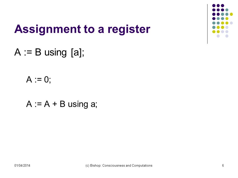 01/04/2014(c) Bishop: Consciousness and Computations6 Assignment to a register A := B using [a]; A := 0; A := A + B using a;