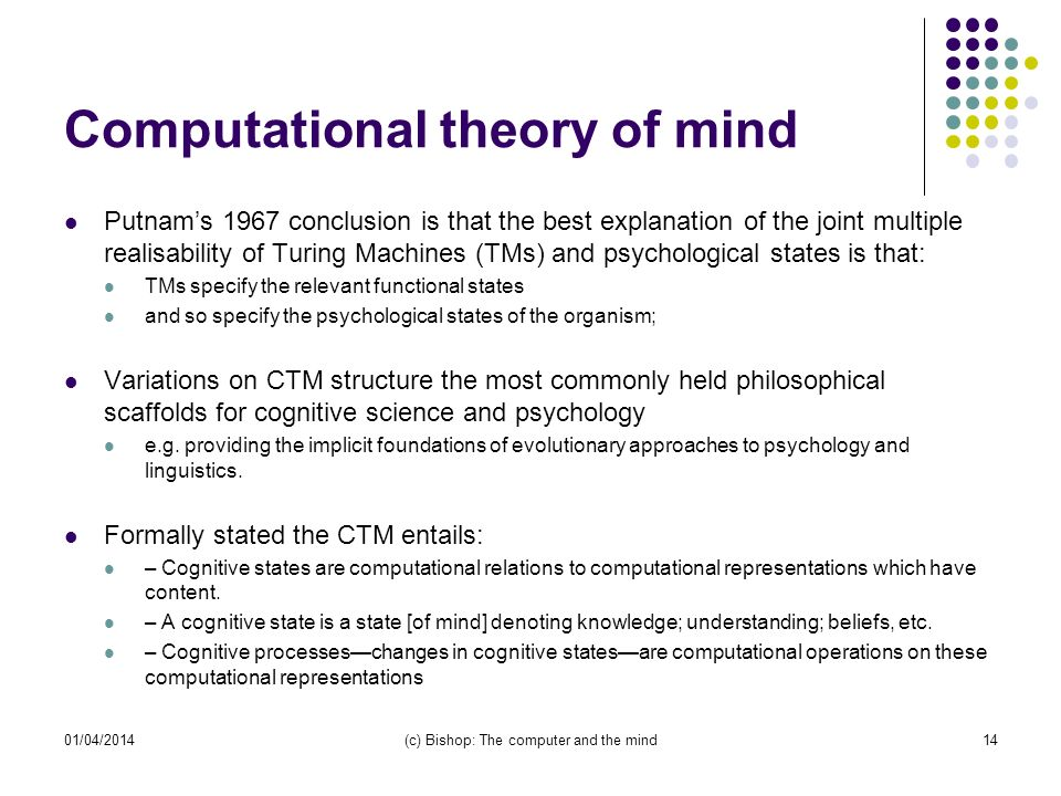 Computational theory of mind Putnams 1967 conclusion is that the best explanation of the joint multiple realisability of Turing Machines (TMs) and psychological states is that: TMs specify the relevant functional states and so specify the psychological states of the organism; Variations on CTM structure the most commonly held philosophical scaffolds for cognitive science and psychology e.g.