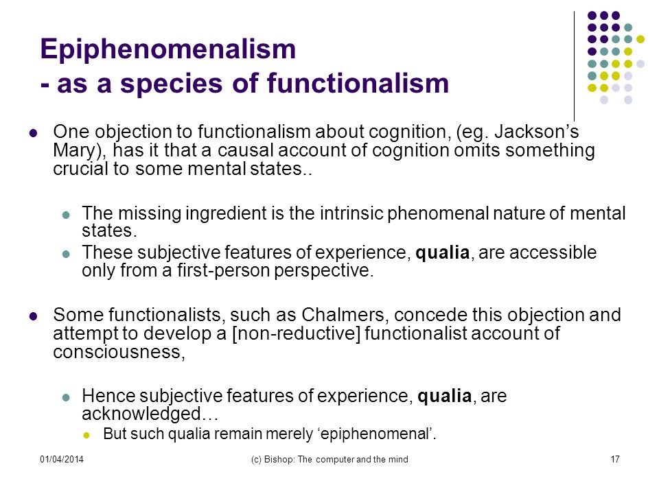 01/04/2014(c) Bishop: The computer and the mind17 Epiphenomenalism - as a species of functionalism One objection to functionalism about cognition, (eg.