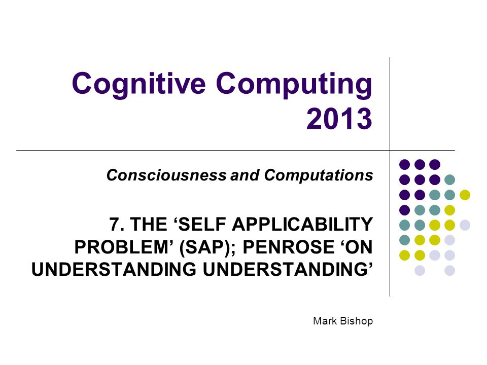 Cognitive Computing 2013 Consciousness and Computations 7. THE SELF APPLICABILITY PROBLEM (SAP); PENROSE ON UNDERSTANDING UNDERSTANDING Mark Bishop