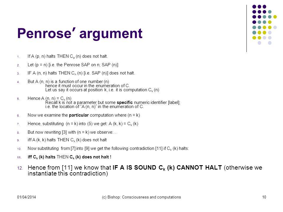 01/04/2014(c) Bishop: Consciousness and computations10 Penrose argument 1. If A (p, n) halts THEN C p (n) does not halt. 2. Let (p = n) [i.e. the Penr