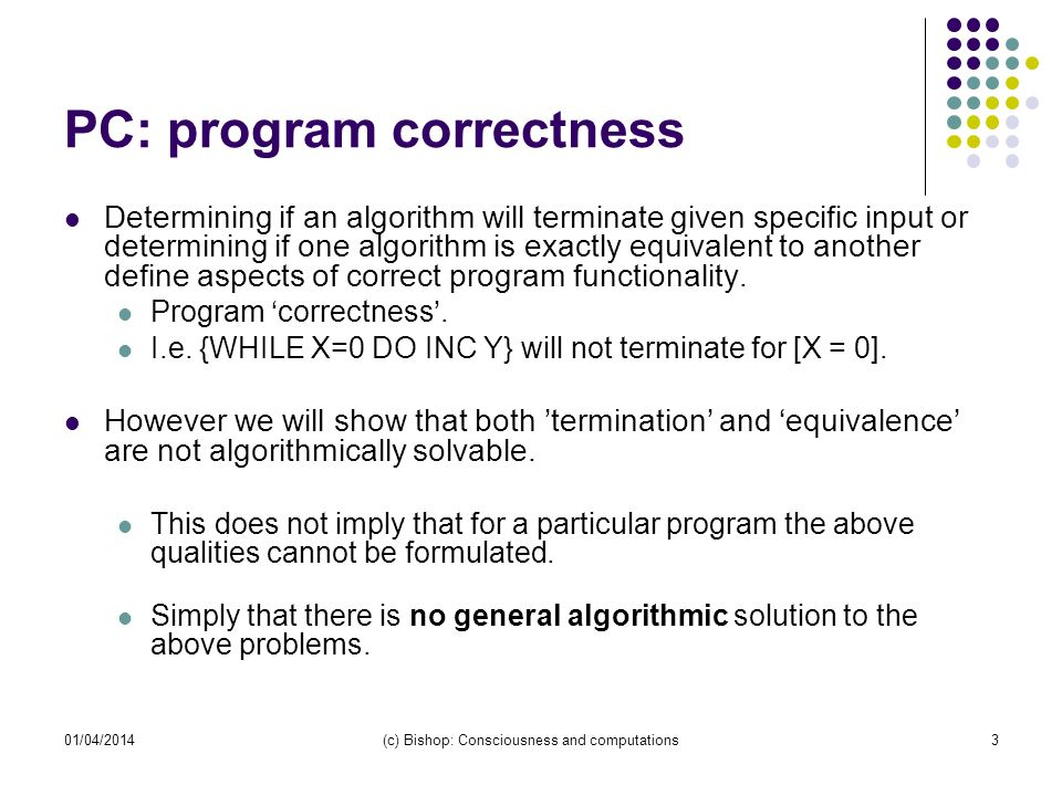 01/04/2014(c) Bishop: Consciousness and computations3 PC: program correctness Determining if an algorithm will terminate given specific input or determining if one algorithm is exactly equivalent to another define aspects of correct program functionality.
