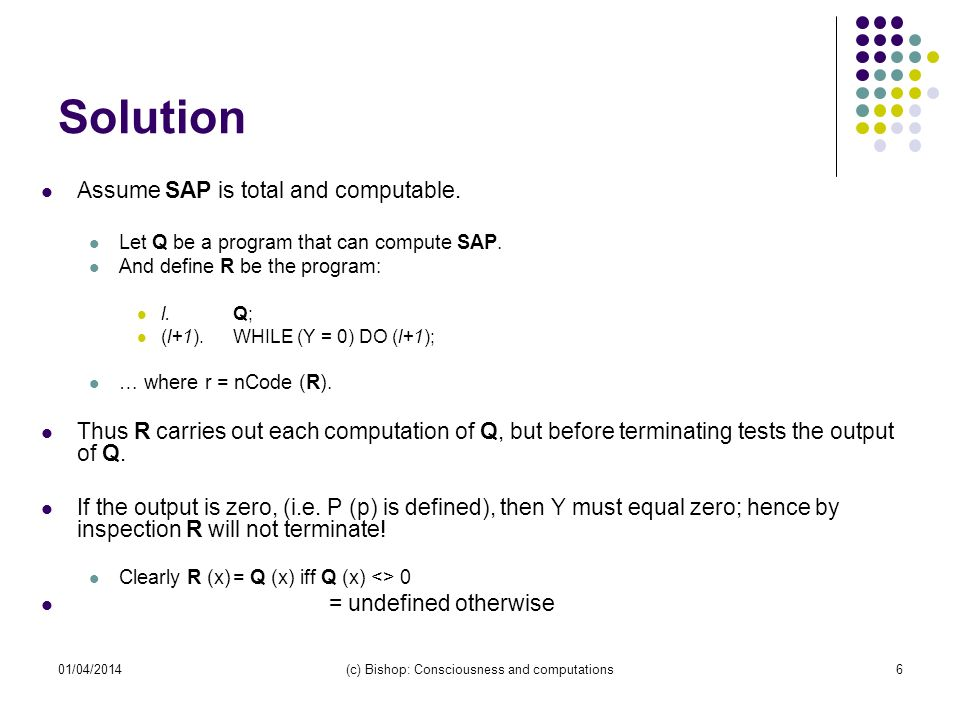 01/04/2014(c) Bishop: Consciousness and computations7 … Solution (contd) But Consider: Suppose R (r) is defined, then from inspection of R, Q (r) => 1 However from the definition of Q, Q (r) = 1, iff R (r) is undefined.