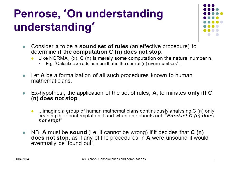 01/04/2014(c) Bishop: Consciousness and computations8 Penrose, On understanding understanding Consider a to be a sound set of rules (an effective procedure) to determine if the computation C (n) does not stop.