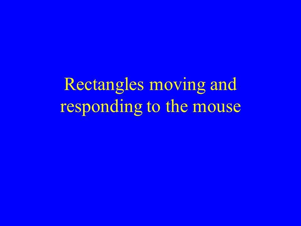 Rectangles moving and responding to the mouse