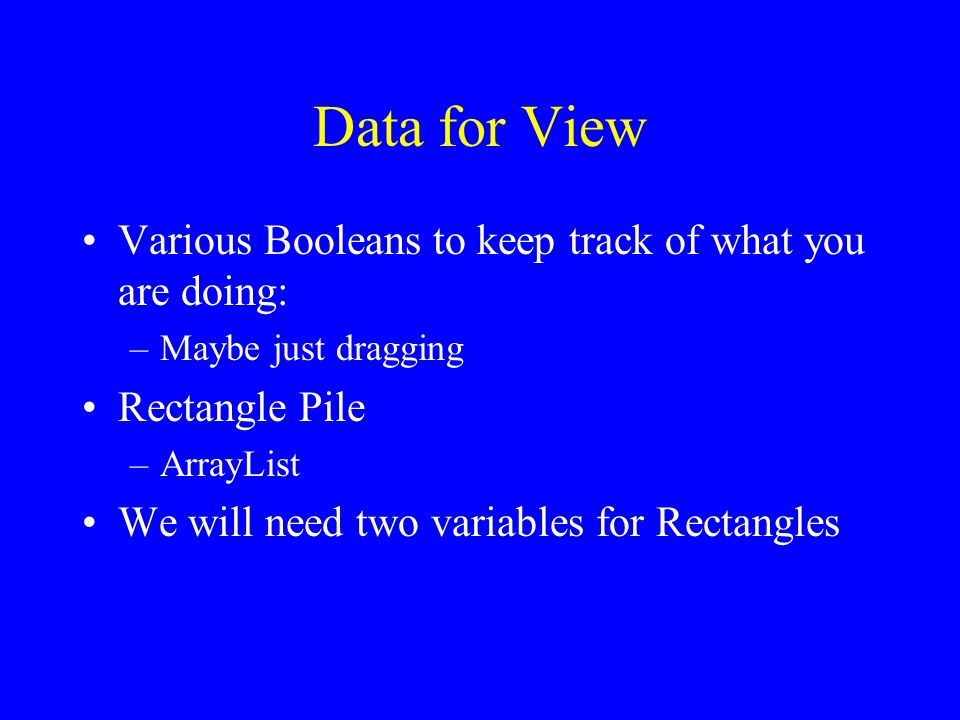 Data for View Various Booleans to keep track of what you are doing: –Maybe just dragging Rectangle Pile –ArrayList We will need two variables for Rectangles